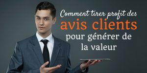 Comment tirer profit des avis clients  pour générer de la valeur ?
