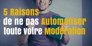 5 raisons de ne pas automatiser toute votre modération