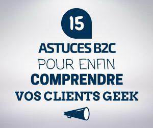 15 Astuces B2C pour enfin comprendre vos clients geek